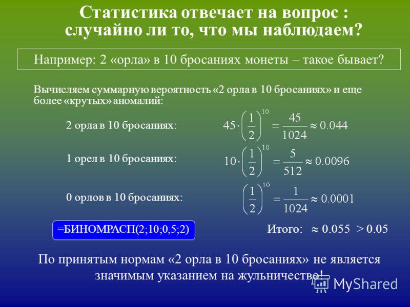 Статистика отвечает на вопрос : случайно ли то, что мы наблюдаем? Например: 2 «орла» в 10 бросаниях монеты – такое бывает? Итого: 0.055 > 0.05 Вычисляем суммарную вероятность «2 орла в 10 бросаниях» и еще более «крутых» аномалий: 2 орла в 10 бросания