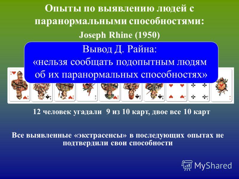Опыты по выявлению людей с паранормальными способностями: Joseph Rhine (1950) 1000 человек угадывали последовательность из 10 карт: красная или черная? 12 человек угадали 9 из 10 карт, двое все 10 карт Вывод Д. Райна: «нельзя сообщать подопытным людя