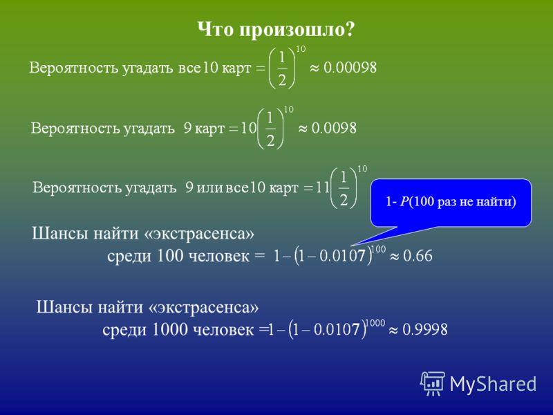 Что произошло? Шансы найти «экстрасенса» среди 100 человек = 1- Р(100 раз не найти) Шансы найти «экстрасенса» среди 1000 человек =