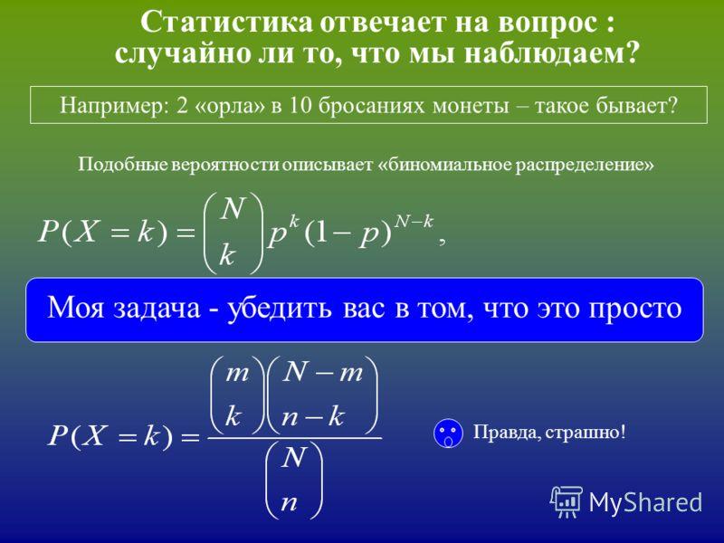 Статистика отвечает на вопрос : случайно ли то, что мы наблюдаем? Например: 2 «орла» в 10 бросаниях монеты – такое бывает? которое является частным случаем «гипергеометрического распределения» Подобные вероятности описывает «биномиальное распределени
