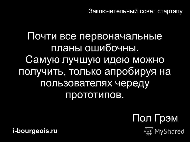 i-bourgeois.ru Заключительный совет стартапу Почти все первоначальные планы ошибочны. Самую лучшую идею можно получить, только апробируя на пользователях череду прототипов. Пол Грэм