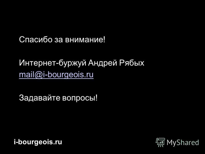 i-bourgeois.ru Спасибо за внимание! Интернет-буржуй Андрей Рябых mail@i-bourgeois.ru Задавайте вопросы!