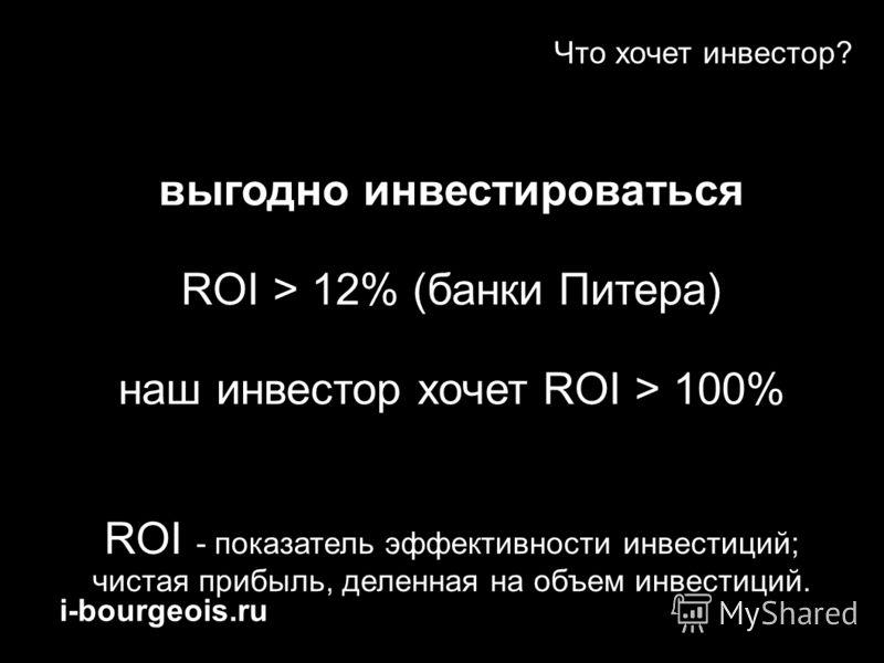 i-bourgeois.ru Что хочет инвестор? выгодно инвестироваться ROI > 12% (банки Питера) наш инвестор хочет ROI > 100% ROI - показатель эффективности инвестиций; чистая прибыль, деленная на объем инвестиций.