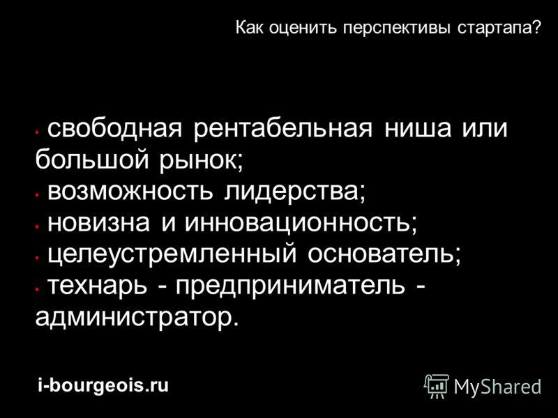 i-bourgeois.ru Как оценить перспективы стартапа? свободная рентабельная ниша или большой рынок; возможность лидерства; новизна и инновационность; целеустремленный основатель; технарь - предприниматель - администратор.