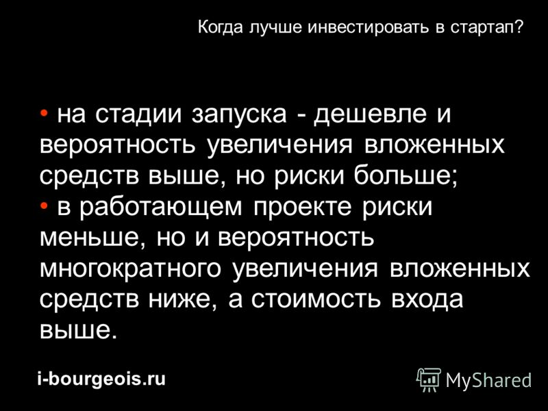 i-bourgeois.ru Когда лучше инвестировать в стартап? на стадии запуска - дешевле и вероятность увеличения вложенных средств выше, но риски больше; в работающем проекте риски меньше, но и вероятность многократного увеличения вложенных средств ниже, а с
