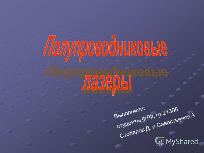 Выполнили: студенты ФТФ, гр.21305 Столяров Д. и Савостьянов А.