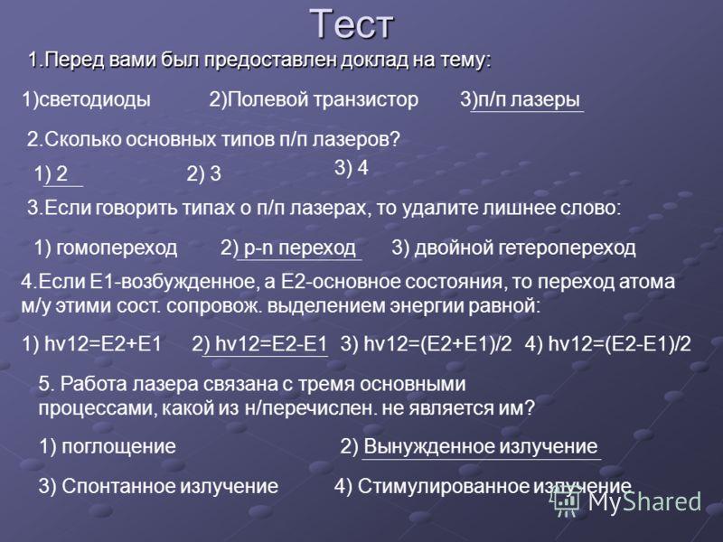 Тест 1.Перед вами был предоставлен доклад на тему: 1)светодиоды2)Полевой транзистор3)п/п лазеры 2.Сколько основных типов п/п лазеров? 1) 22) 3 3) 4 3.Если говорить типах о п/п лазерах, то удалите лишнее слово: 1) гомопереход2) p-n переход3) двойной г
