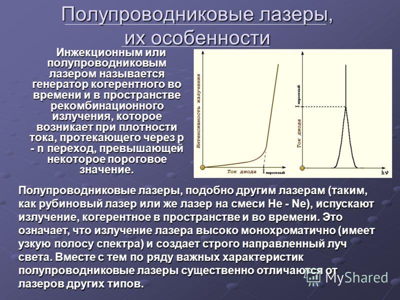 Полупроводниковые лазеры, их особенности Инжекционным или полупроводниковым лазером называется генератор когерентного во времени и в пространстве рекомбинационного излучения, которое возникает при плотности тока, протекающего через р - n переход, пре