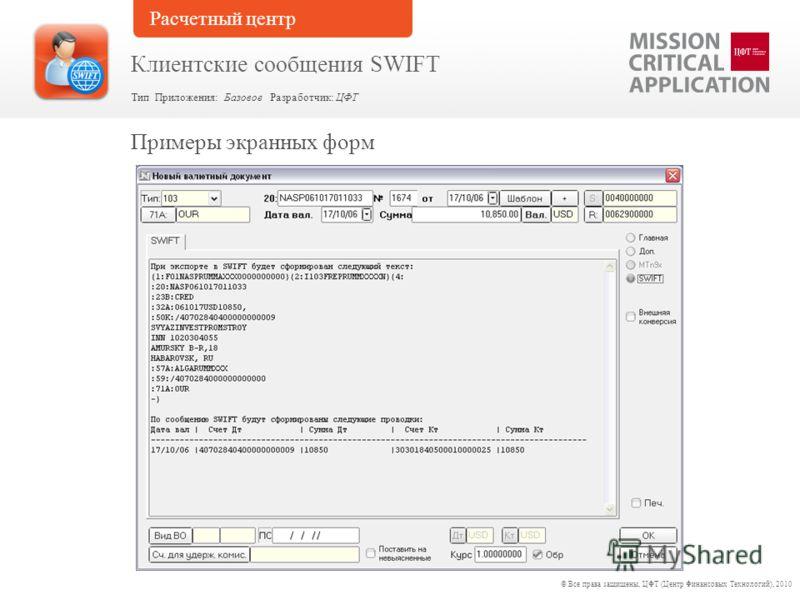 Примеры экранных форм © Все права защищены, ЦФТ (Центр Финансовых Технологий), 2010 Тип Приложения: Базовое Разработчик: ЦФТ Клиентские сообщения SWIFT Расчетный центр