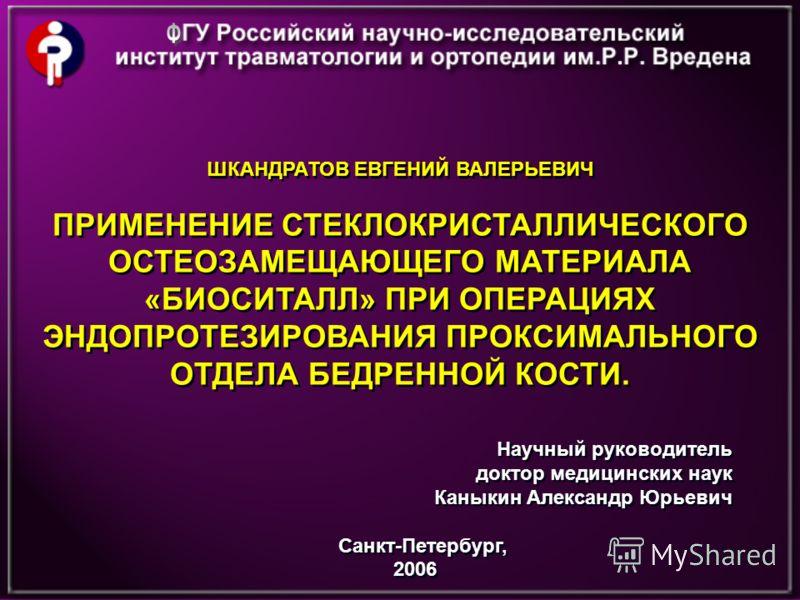 ШКАНДРАТОВ ЕВГЕНИЙ ВАЛЕРЬЕВИЧ ПРИМЕНЕНИЕ СТЕКЛОКРИСТАЛЛИЧЕСКОГО ОСТЕОЗАМЕЩАЮЩЕГО МАТЕРИАЛА «БИОСИТАЛЛ» ПРИ ОПЕРАЦИЯХ ЭНДОПРОТЕЗИРОВАНИЯ ПРОКСИМАЛЬНОГО ОТДЕЛА БЕДРЕННОЙ КОСТИ. ШКАНДРАТОВ ЕВГЕНИЙ ВАЛЕРЬЕВИЧ ПРИМЕНЕНИЕ СТЕКЛОКРИСТАЛЛИЧЕСКОГО ОСТЕОЗАМЕЩА