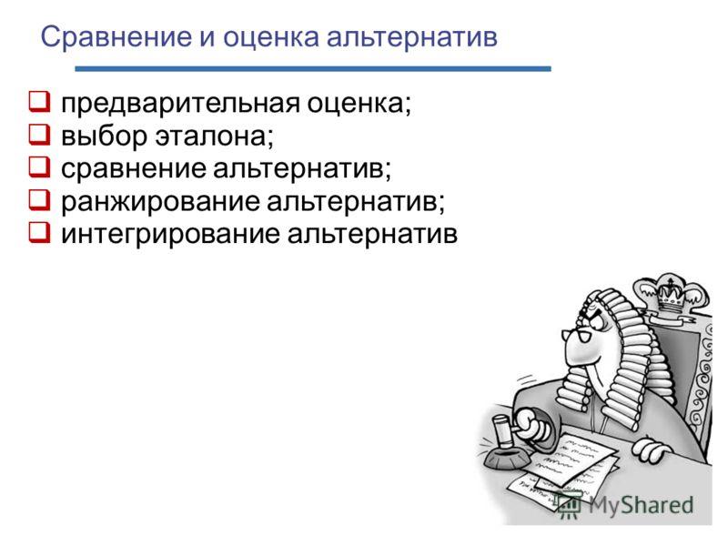 Сравнение и оценка альтернатив предварительная оценка; выбор эталона; сравнение альтернатив; ранжирование альтернатив; интегрирование альтернатив