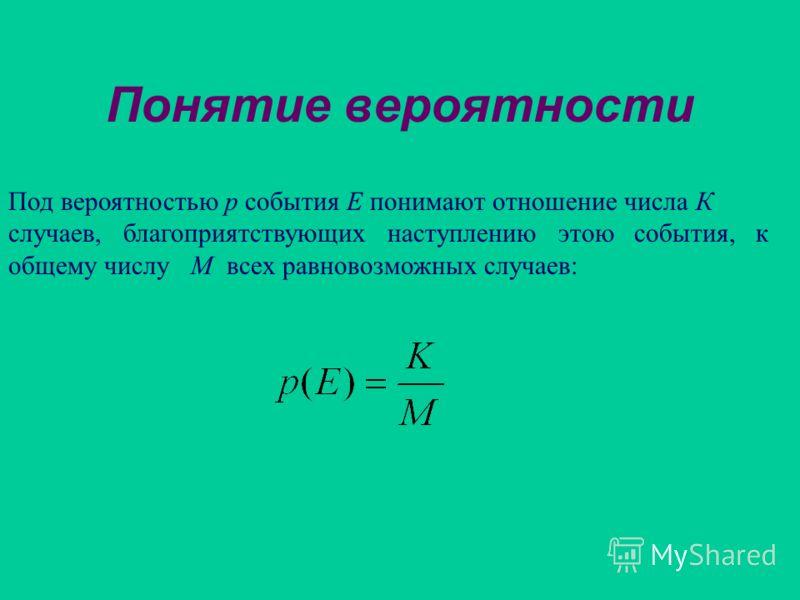Понятие вероятности Под вероятностью р события Е понимают отношение числа К случаев, благоприятствующих наступлению этою события, к общему числу М всех равновозможных случаев: