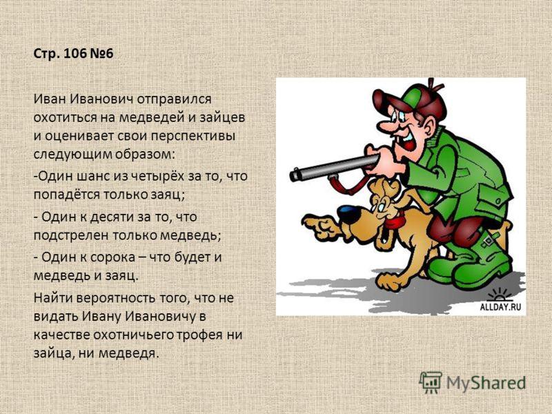 Стр. 106 6 Иван Иванович отправился охотиться на медведей и зайцев и оценивает свои перспективы следующим образом: -Один шанс из четырёх за то, что попадётся только заяц; - Один к десяти за то, что подстрелен только медведь; - Один к сорока – что буд