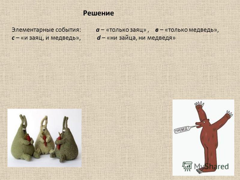 Решение Элементарные события: а – «только заяц», в – «только медведь», с – «и заяц, и медведь», d – «ни зайца, ни медведя»