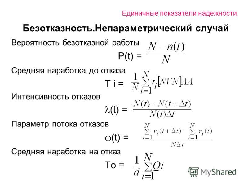 12 Единичные показатели надежности Безотказность.Непараметрический случай Вероятность безотказной работы Р(t) = Средняя наработка до отказа T i = Интенсивность отказов (t) = Параметр потока отказов (t) = Средняя наработка на отказ То =