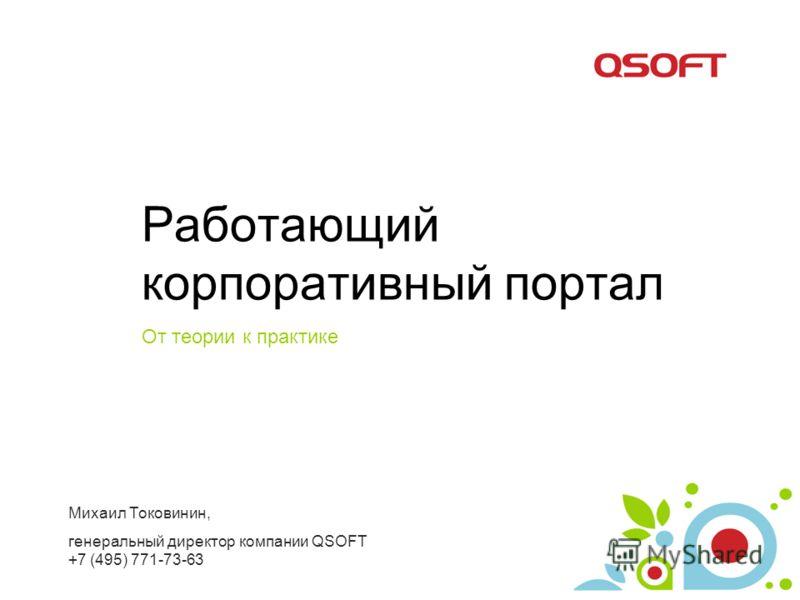 Работающий корпоративный портал От теории к практике Михаил Токовинин, генеральный директор компании QSOFT +7 (495) 771-73-63