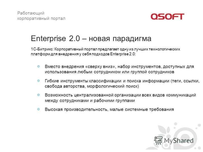Enterprise 2.0 – новая парадигма Вместо внедрения «сверху вниз», набор инструментов, доступных для использования любым сотрудником или группой сотрудников Гибкие инструменты классификации и поиска информации (теги, ссылки, свобода авторства, морфолог