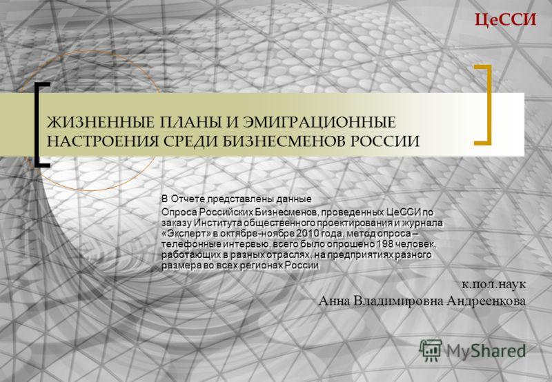 ЦеССИ ЖИЗНЕННЫЕ ПЛАНЫ И ЭМИГРАЦИОННЫЕ НАСТРОЕНИЯ СРЕДИ БИЗНЕСМЕНОВ РОССИИ В Отчете представлены данные Опроса Российских Бизнесменов, проведенных ЦеССИ по заказу Института общественного проектирования и журнала «Эксперт» в октябре-ноябре 2010 года, м