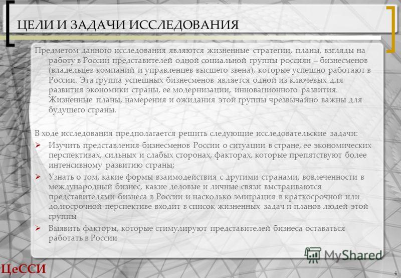 ЦеССИ 4 ЦЕЛИ И ЗАДАЧИ ИССЛЕДОВАНИЯ Предметом данного исследования являются жизненные стратегии, планы, взгляды на работу в России представителей одной социальной группы россиян – бизнесменов (владельцев компаний и управленцев высшего звена), которые