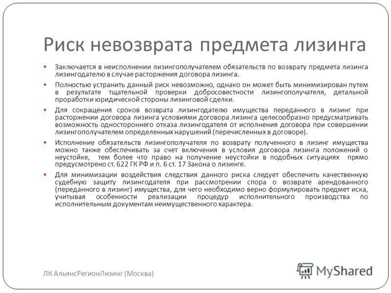 Риск невозврата предмета лизинга ЛК АльянсРегионЛизинг (Москва) Заключается в неисполнении лизингополучателем обязательств по возврату предмета лизинга лизингодателю в случае расторжения договора лизинга. Полностью устранить данный риск невозможно, о