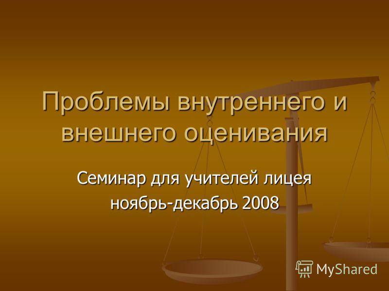 Проблемы внутреннего и внешнего оценивания Семинар для учителей лицея ноябрь-декабрь 2008