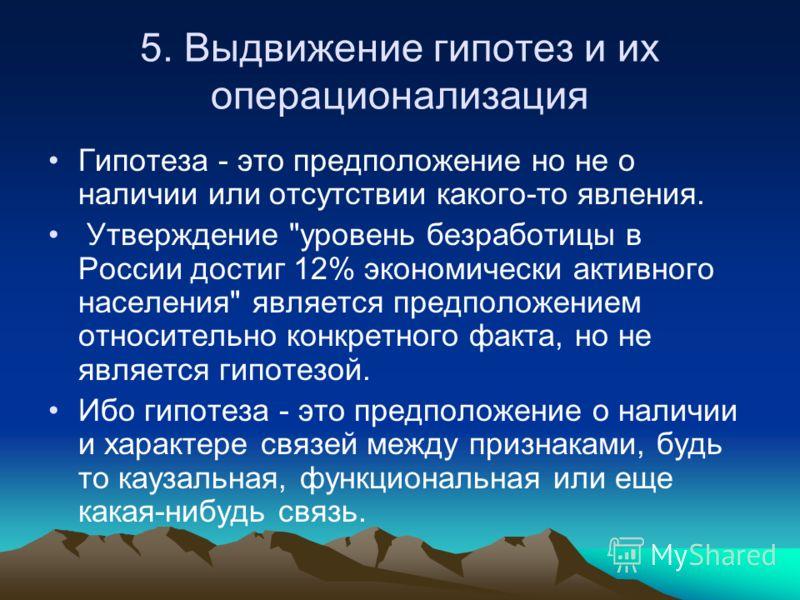 5. Выдвижение гипотез и их операционализация Гипотеза - это предположение но не о наличии или отсутствии какого-то явления. Утверждение