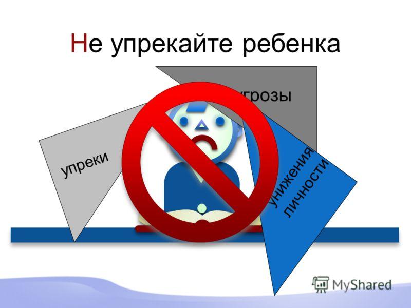Не упрекайте ребенка угрозы упреки унижения личности
