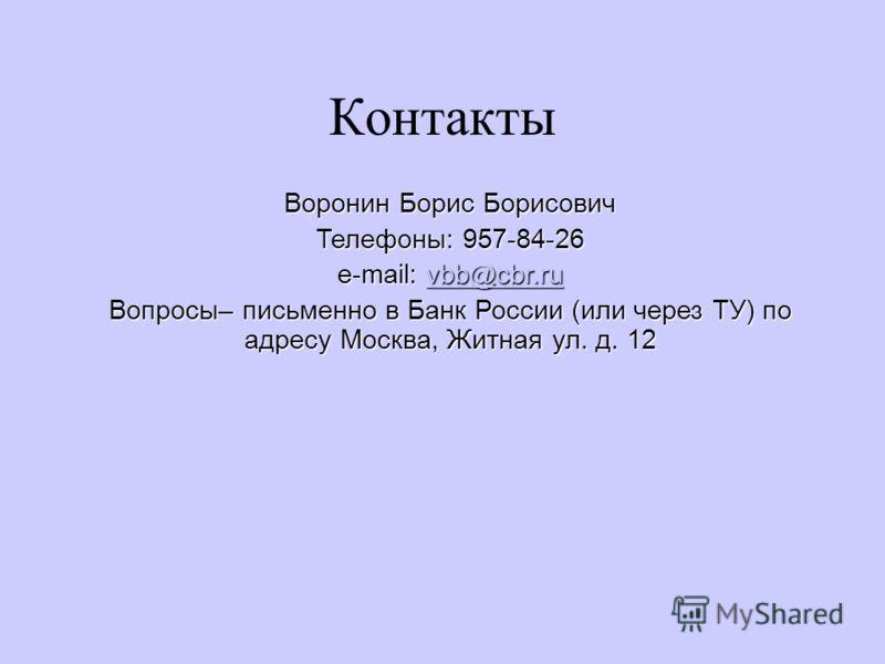 Воронин Борис Борисович Телефоны: 957-84-26 e-mail: vbb@cbr.ru vbb@cbr.ru Вопросы– письменно в Банк России (или через ТУ) по адресу Москва, Житная ул. д. 12 Контакты