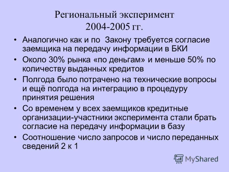 Региональный эксперимент 2004-2005 гг. Аналогично как и по Закону требуется согласие заемщика на передачу информации в БКИ Около 30% рынка «по деньгам» и меньше 50% по количеству выданных кредитов Полгода было потрачено на технические вопросы и ещё п