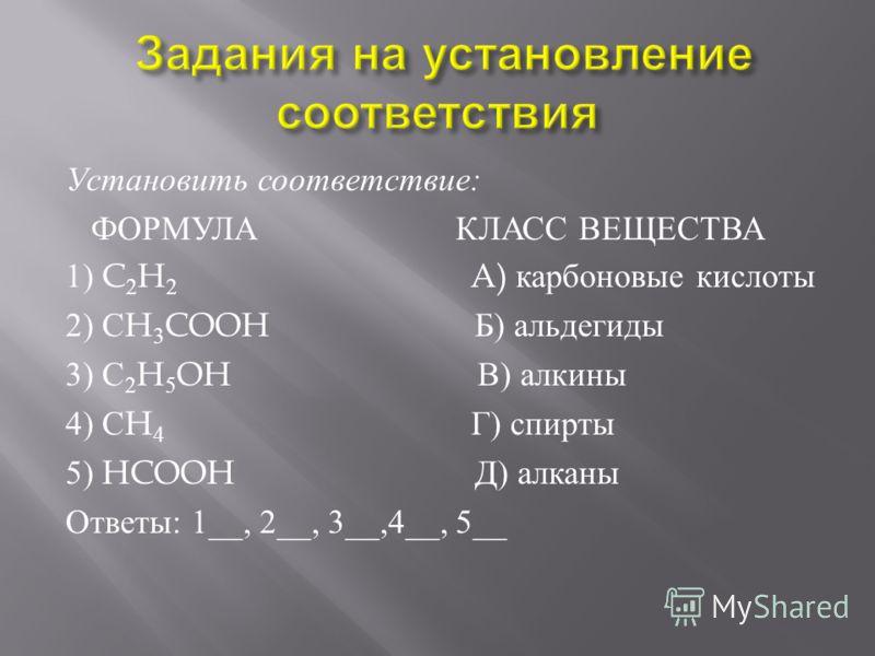 Установить соответствие : ФОРМУЛА КЛАСС ВЕЩЕСТВА 1) C 2 H 2 A) карбоновые кислоты 2) С H 3 COOH Б ) альдегиды 3) С 2 H 5 OH В ) алкины 4) С H 4 Г ) спирты 5) HCOOH Д ) алканы Ответы : 1__, 2__, 3__,4__, 5__