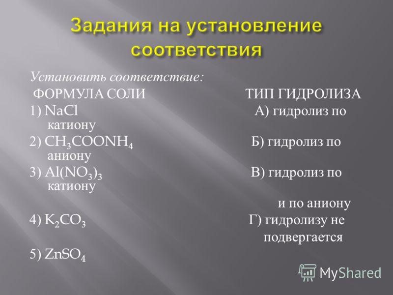 Установить соответствие : ФОРМУЛА СОЛИ ТИП ГИДРОЛИЗА 1) NaCl А ) гидролиз по катиону 2) CH 3 COONH 4 Б ) гидролиз по аниону 3) Al(NO 3 ) 3 В ) гидролиз по катиону и по аниону 4) K 2 CO 3 Г ) гидролизу не подвергается 5) ZnSO 4