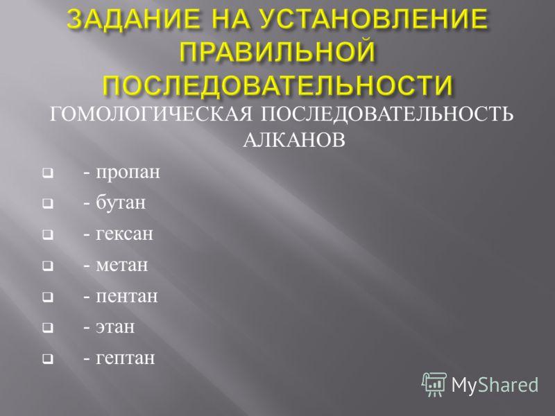 ГОМОЛОГИЧЕСКАЯ ПОСЛЕДОВАТЕЛЬНОСТЬ АЛКАНОВ - пропан - бутан - гексан - метан - пентан - этан - гептан