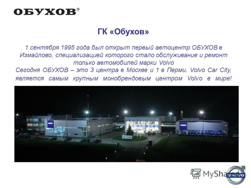 ГК «Обухов» 1 сентября 1995 года был открыт первый автоцентр ОБУХОВ в Измайлово, специализацией которого стало обслуживание и ремонт только автомобилей марки Volvo Сегодня ОБУХОВ – это 3 центра в Москве и 1 в Перми. Volvo Car City, является самым кру