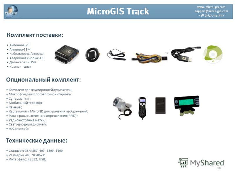Комплект поставки: Антенна GPS Антенна GSM Кабель ввода/вывода Аварийная кнопка SOS Дата-кабель USB Компакт-диск Опциональный комплект: Комплект для двусторонней аудио связи; Микрофон для голосового мониторинга; Супермагнит ; Мобильный телефон; Камер