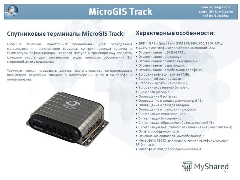 Спутниковые терминалы MicroGIS Track: GPS/GSM терминал мониторинга предназначен для: определения местоположения транспортного средства, контроля расхода топлива и температуры рефрижератора, контроля доступа к транспортному средству, контроля работы д