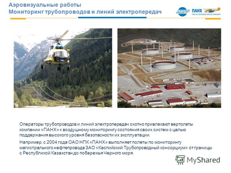 Операторы трубопроводов и линий электропередач охотно привлекают вертолеты компании «ПАНХ» к воздушному мониторингу состояния своих систем с целью поддержания высокого уровня безопасности их эксплуатации. Например, с 2004 года ОАО НПК «ПАНХ» выполняе