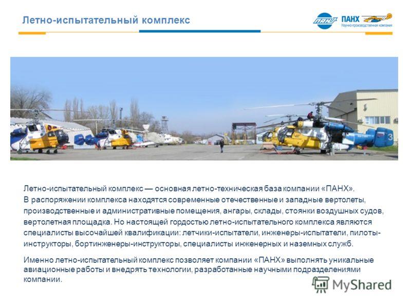 Летно-испытательный комплекс основная летно-техническая база компании «ПАНХ». В распоряжении комплекса находятся современные отечественные и западные вертолеты, производственные и административные помещения, ангары, склады, стоянки воздушных судов, в