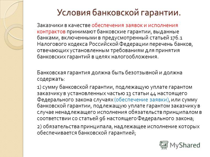 Условия банковской гарантии. Заказчики в качестве обеспечения заявок и исполнения контрактов принимают банковские гарантии, выданные банками, включенными в предусмотренный статьей 176.1 Налогового кодекса Российской Федерации перечень банков, отвечаю