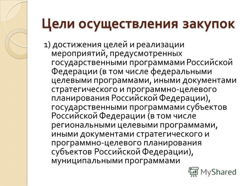 Цели осуществления закупок 1) достижения целей и реализации мероприятий, предусмотренных государственными программами Российской Федерации ( в том числе федеральными целевыми программами, иными документами стратегического и программно - целевого план