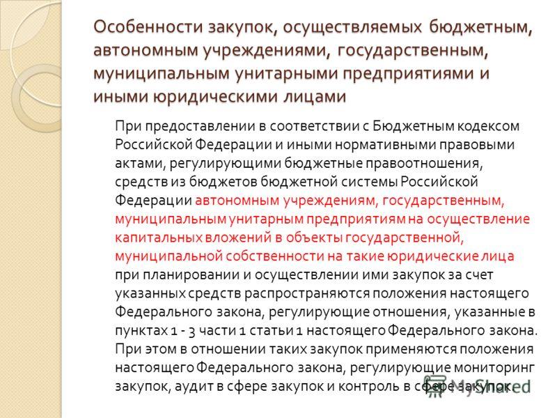 Особенности закупок, осуществляемых бюджетным, автономным учреждениями, государственным, муниципальным унитарными предприятиями и иными юридическими лицами При предоставлении в соответствии с Бюджетным кодексом Российской Федерации и иными нормативны