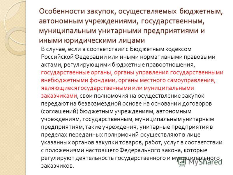 Особенности закупок, осуществляемых бюджетным, автономным учреждениями, государственным, муниципальным унитарными предприятиями и иными юридическими лицами В случае, если в соответствии с Бюджетным кодексом Российской Федерации или иными нормативными