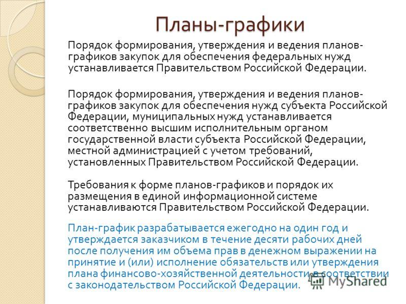 Планы - графики Порядок формирования, утверждения и ведения планов - графиков закупок для обеспечения федеральных нужд устанавливается Правительством Российской Федерации. Порядок формирования, утверждения и ведения планов - графиков закупок для обес
