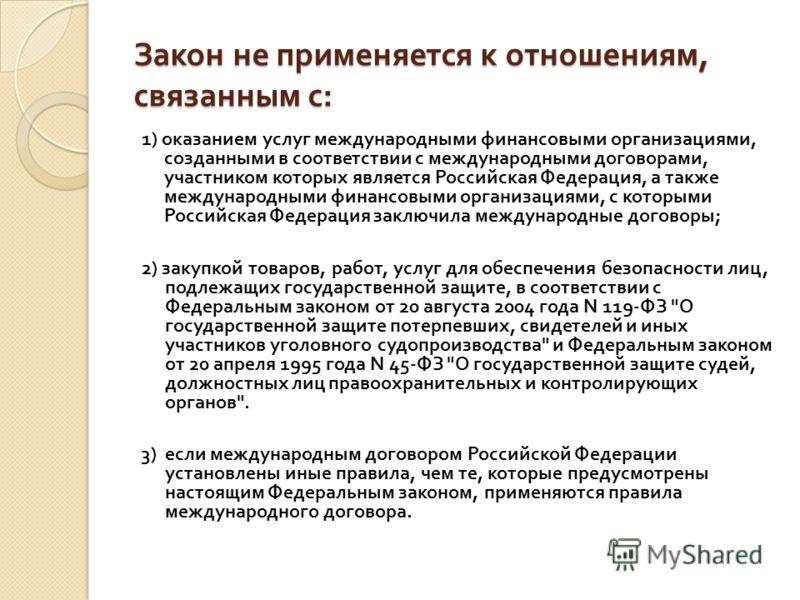 Закон не применяется к отношениям, связанным с : 1) оказанием услуг международными финансовыми организациями, созданными в соответствии с международными договорами, участником которых является Российская Федерация, а также международными финансовыми
