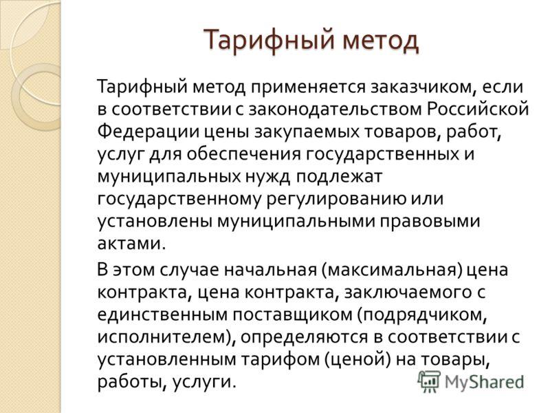 Тарифный метод Тарифный метод применяется заказчиком, если в соответствии с законодательством Российской Федерации цены закупаемых товаров, работ, услуг для обеспечения государственных и муниципальных нужд подлежат государственному регулированию или
