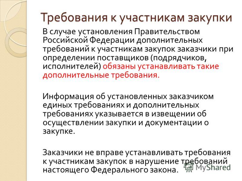Требования к участникам закупки В случае установления Правительством Российской Федерации дополнительных требований к участникам закупок заказчики при определении поставщиков ( подрядчиков, исполнителей ) обязаны устанавливать такие дополнительные тр
