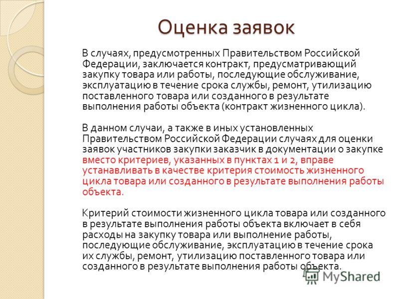 Оценка заявок В случаях, предусмотренных Правительством Российской Федерации, заключается контракт, предусматривающий закупку товара или работы, последующие обслуживание, эксплуатацию в течение срока службы, ремонт, утилизацию поставленного товара ил