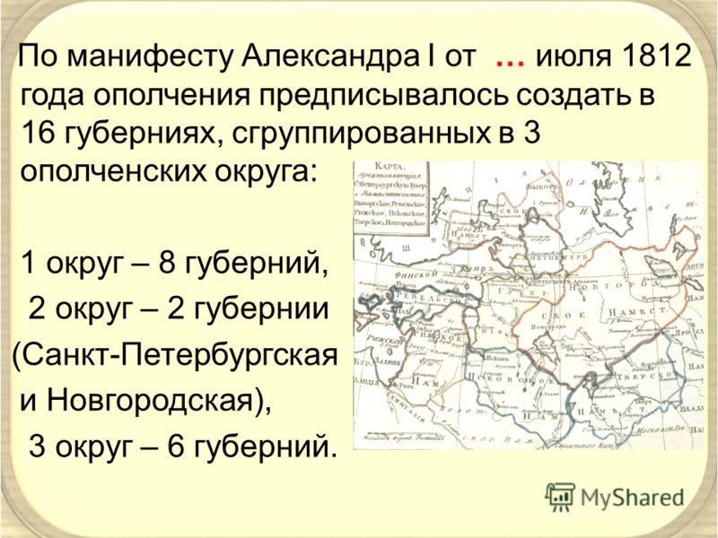 По манифесту Александра I от … июля 1812 года ополчения предписывалось создать в 16 губерниях, сгруппированных в 3 ополченских округа: 1 округ – 8 губерний, 2 округ – 2 губернии (Санкт-Петербургская и Новгородская), 3 округ – 6 губерний.