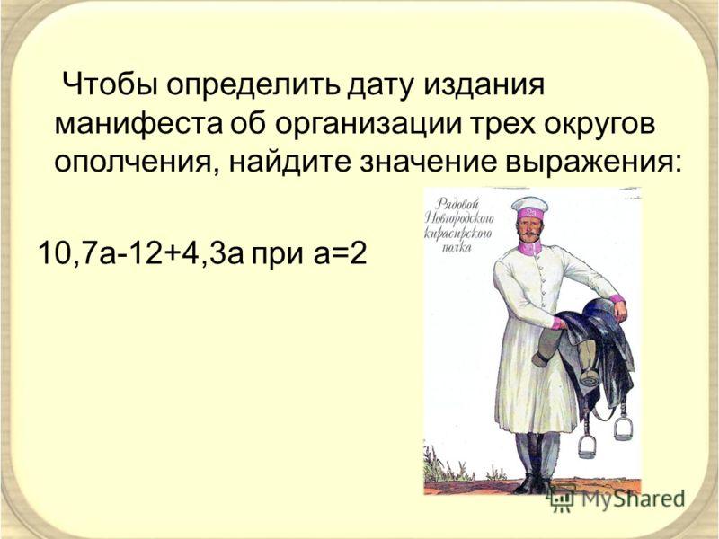 Чтобы определить дату издания манифеста об организации трех округов ополчения, найдите значение выражения: 10,7a-12+4,3a при а=2