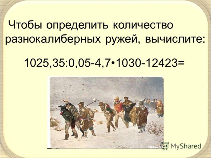 Чтобы определить количество разнокалиберных ружей, вычислите: 1025,35:0,05-4,71030-12423=