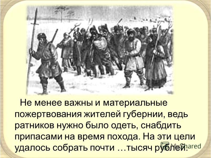 Не менее важны и материальные пожертвования жителей губернии, ведь ратников нужно было одеть, снабдить припасами на время похода. На эти цели удалось собрать почти …тысяч рублей.